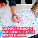 Conheça melhor o seu cliente usando Design Thinking