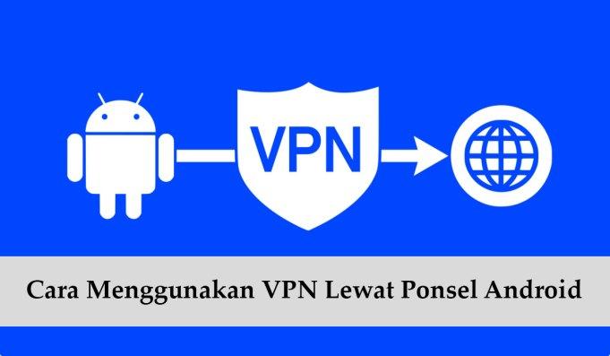Cara Menggunakan VPN Lewat Ponsel Android