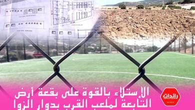 صورة الإستلاء بالقوة على بقعة أرض التابعة لملعب القرب بدوار الزوا