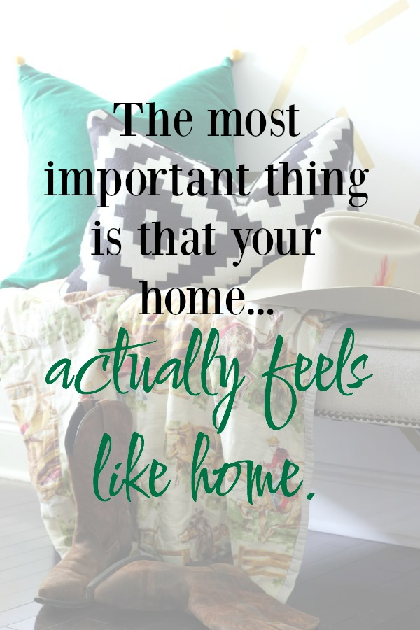 The most important thing is that your home actually feels like home.