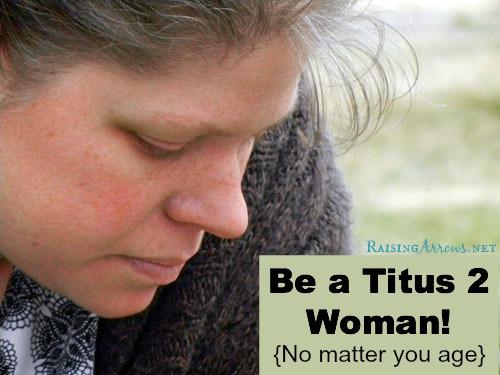 Be a Titus 2 Woman - No matter you age! | RaisingArrows.net