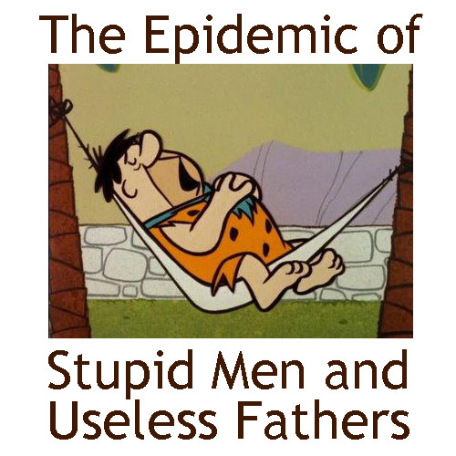 The Epidemic of Stupid Men and Useless Fathers