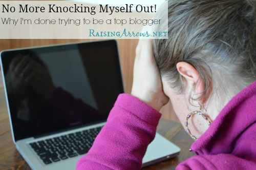 No More Knocking Myself Out!  Why I'm done trying to be a top blogger | RaisingArrows.net