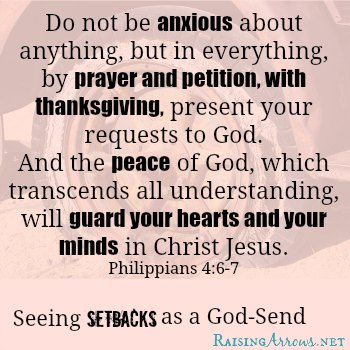 Philippians 4:6-7 - Sometimes our setbacks are exactly where we need to be   RaisingArrows.net