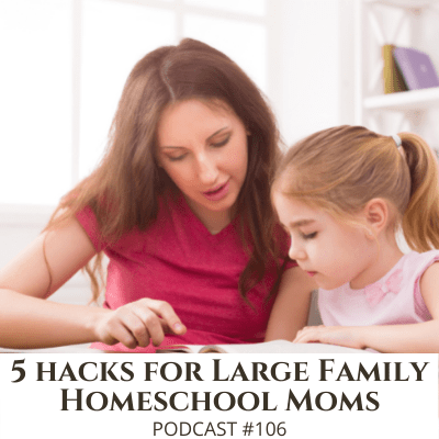 5 Hacks Every Large Family Homeschool Mom Needs to Know – Podcast #106