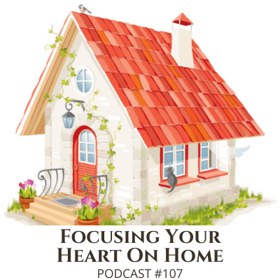 Focusing Your Heart on Home – Podcast #107