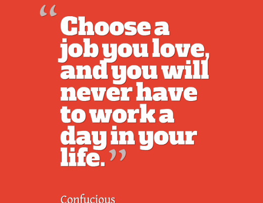 """Choose a job you love and you will never have to work a day in your life."""