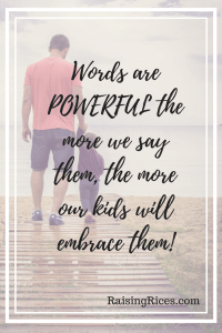 Words are POWERFUL the more we say them, the more our kids will embrace them!