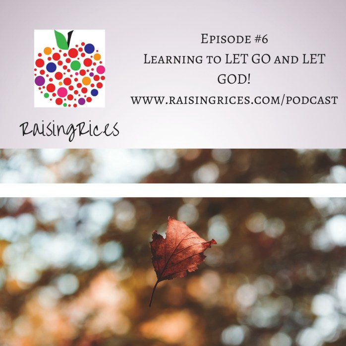 Podcast #6 – Learning to LET GO and LET GOD! – Raising Rices