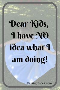 Dear Kids, I have NO idea what I am doing! 1