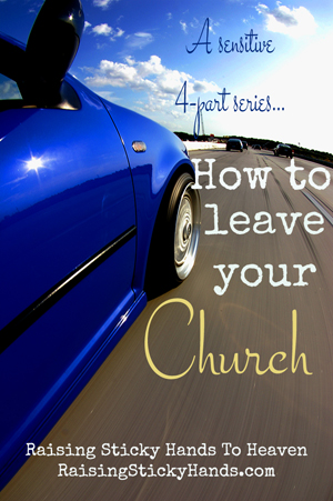 How To Leave Your Church Series from Raising Sticky Hands To Heaven