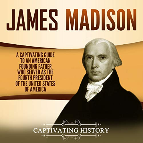 James Madison: A Captivating Guide to an American Founding Father Who Served as the Fourth President of the United States of America audiobook cover art