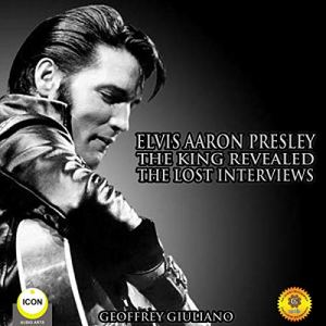 Elvis Aaron Presley: The King Revealed - The Lost Interviews audiobook cover art