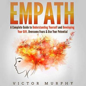 Empath: A Complete Guide to Understanding Yourself and Developing Your Gift. Overcome Fears & Use Your Potential audiobook cover art