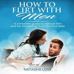 How to Flirt with Men: A Complete Guide to Seduce Him and Be Interesting from the First Date audiobook cover art