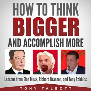 How to Think Bigger and Accomplish More: Lessons from Elon Musk, Richard Branson, and Tony Robbins audiobook cover art