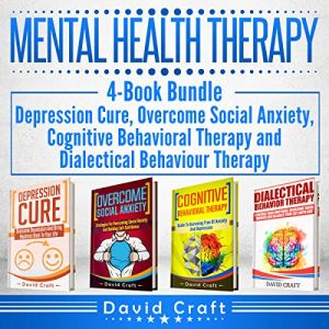 Mental Health Therapy: 4-Book Bundle - Depression Cure, Overcome Social Anxiety, Cognitive Behavioral Therapy and Dialectical Behaviour Therapy audiobook cover art