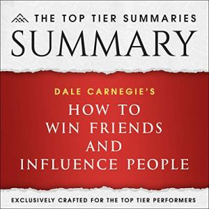 Summary of Dale Carnegie's How to Win Friends and Influence People by the Top Tier Summaries audiobook cover art