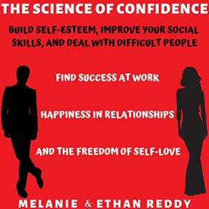 The Science of Confidence: Build Self-Esteem, Improve Your Social Skills, and Deal with Difficult People audiobook cover art