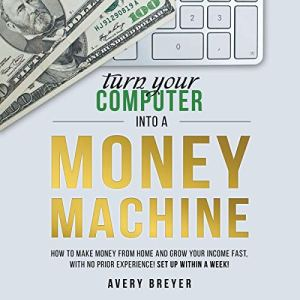 Turn Your Computer into a Money Machine: How to Make Money from Home and Grow Your Income Fast, with No Prior Experience! Set up Within a Week! audiobook cover art