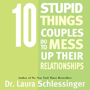 10 Stupid Things Couples Do To Mess Up Their Relationships Audiobook By Dr. Laura Schlessinger cover art