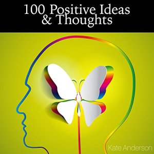 100 Positive Ideas and Thoughts: Brighten Your Day and Your Life! Audiobook By Kate Anderson cover art