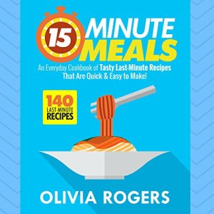 15-Minute Meals: An Everyday Cookbook of 140 Tasty Last-Minute Recipes That Are Quick & Easy to Make! Audiobook By Olivia Rogers cover art