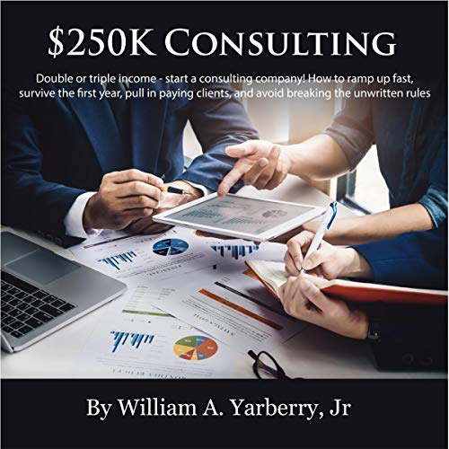 $250k Consulting: Double or Triple Your Income - Start a Consulting Company! Audiobook By William A. Yarberry Jr. cover art