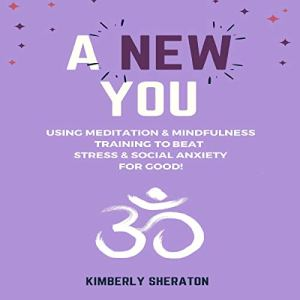 A New You: Using Meditation & Mindfulness Training to Beat Stress & Social Anxiety for Good! Audiobook By Kimberly Sheraton cover art