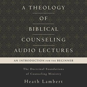 A Theology of Biblical Counseling: Audio Lectures Audiobook By Heath Lambert cover art