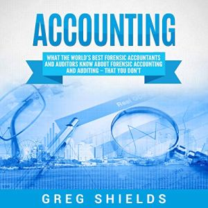Accounting: What the World's Best Forensic Accountants and Auditors Know About Forensic Accounting and Auditing - That You Don't Audiobook By Greg Shields cover art