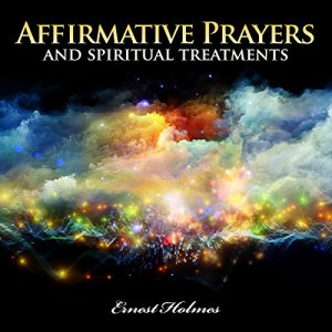 Affirmative Prayers and Spiritual Treatments Audiobook By Ernest Holmes cover art