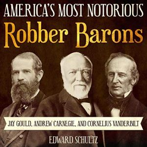 America's Most Notorious Robber Barons: Jay Gould, Andrew Carnegie, and Cornelius Vanderbilt Audiobook By Edward Schultz cover art