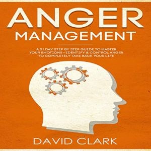 Anger Management: A 21-Day Step-by-Step Guide to Master Your Emotions, Identify & Control Anger to Completely Take Back Your Life Audiobook By David Clark cover art