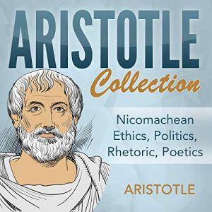 Aristotle Collection: Nicomachean Ethics, Politics, Rhetoric, Poetics Audiobook By Aristotle cover art