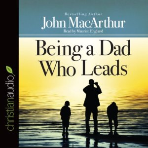 Being a Dad Who Leads Audiobook By John MacArthur cover art