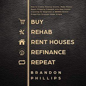 Buy, Rehab, Rent Houses, Refinance, Repeat Audiobook By Brandon Phillips cover art