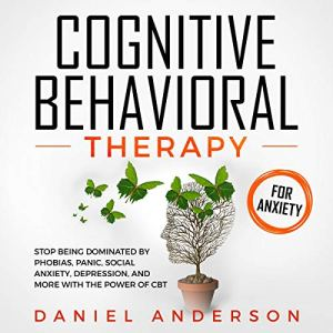 Cognitive Behavioral Therapy for Anxiety: Stop Being Dominated by Phobias, Panic, Social Anxiety, Depression, and More with The Power of CBT Audiobook By Daniel Anderson cover art