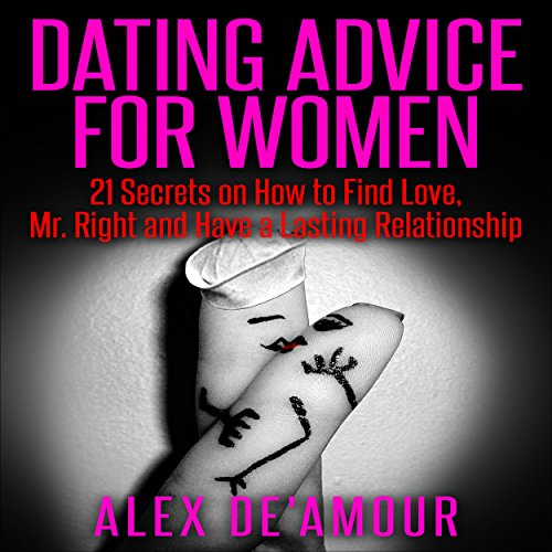 Dating Advice for Women: 21 Dating Secrets on How to Find Love, Mr. Right and Have a Lasting Relationship Audiobook By Alex De'Amour cover art