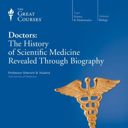 Doctors: The History of Scientific Medicine Revealed Through Biography Audiobook By Sherwin B. Nuland, The Great Courses cover art