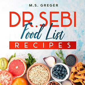 Dr. Sebi Food List Recipes: The Real 7-Day-Detox Method Cleanse with Approved Foods Following a Step-by-Step Dr. Sebi Alkaline Diet Audiobook By M.S. Greger cover art