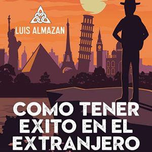 El camino al éxito en el extranjero: La última frontera está en tu mente [The Road to Success Abroad: The Last Frontier Is in Your Mind] Audiobook By Luis Almazan cover art