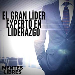 El Gran Lider: Experto en Liderazgo [The Great Leader: Leadership Expert] Audiobook By Mentes Libres cover art