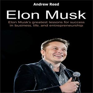 Elon Musk: Elon Musk's Greatest Lessons for Success in Business, Life, and Entrepreneurship Audiobook By Andrew Reed cover art