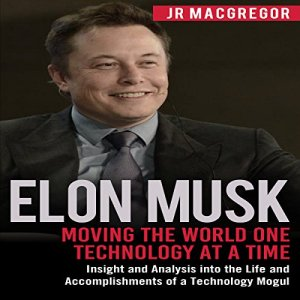 Elon Musk: Moving the World One Technology at a Time Audiobook By JR MacGregor cover art