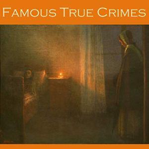 Famous True Crimes Audiobook By William Le Queux, Edgar Wallace, Edgar Jepson cover art