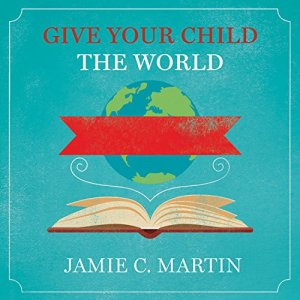 Give Your Child the World Audiobook By Jamie C. Martin cover art