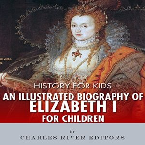 History for Kids: An Illustrated Biography of Queen Elizabeth I for Children Audiobook By Charles River Editors cover art