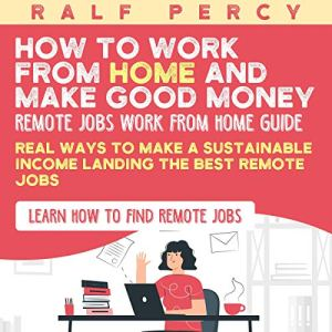 How to Work from Home and Make Good Money (Remote Jobs Work from Home Guide) Audiobook By Ralf Percy cover art