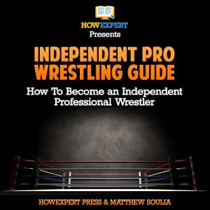 Independent pro Wrestling Guide: How to Become an Independent Professional Wrestler Audiobook By Matthew Soulia, HowExpert Press cover art